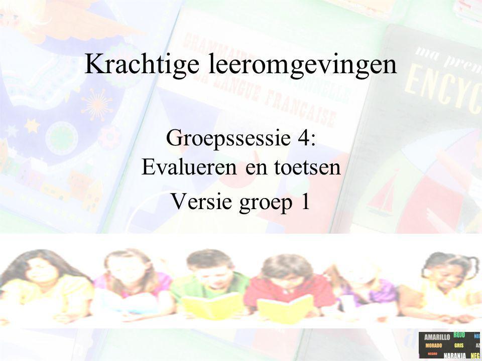 Krachtige leeromgevingen Groepssessie 4: Evalueren en toetsen Versie groep 1