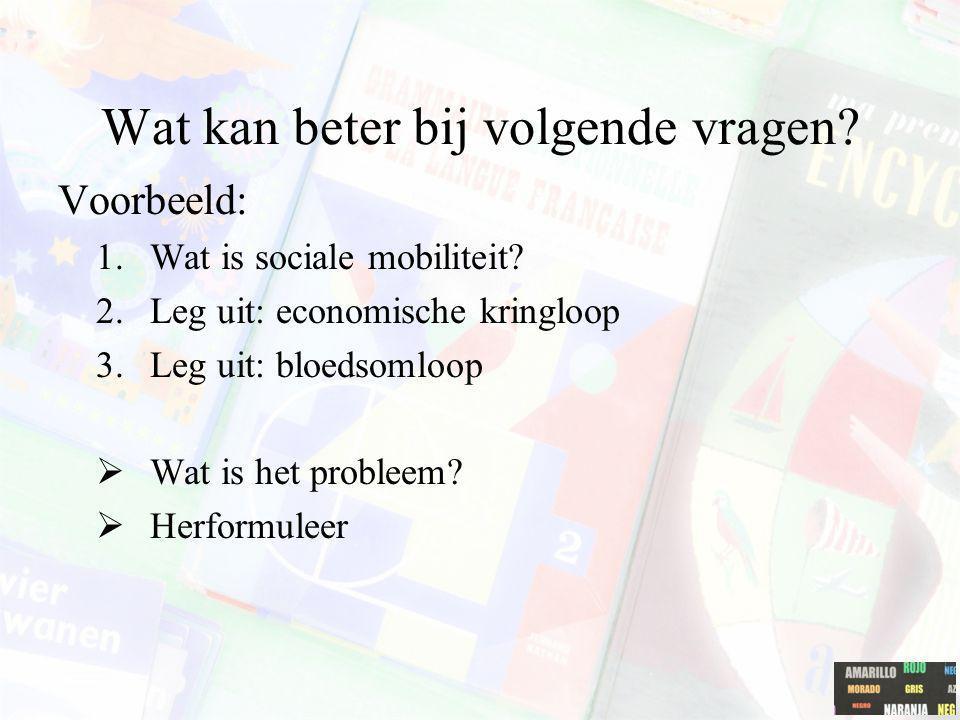 Wat kan beter bij volgende vragen? Voorbeeld: 1.Wat is sociale mobiliteit? 2.Leg uit: economische kringloop 3.Leg uit: bloedsomloop  Wat is het probl
