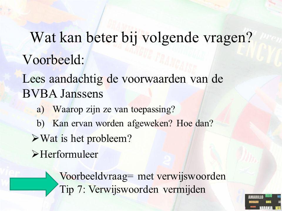 Wat kan beter bij volgende vragen? Voorbeeld: Lees aandachtig de voorwaarden van de BVBA Janssens a)Waarop zijn ze van toepassing? b)Kan ervan worden