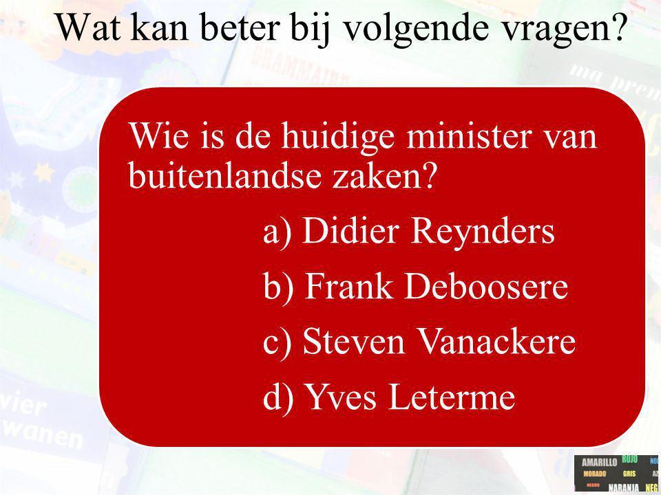 Wie is de huidige minister van buitenlandse zaken? a) Didier Reynders b) Frank Deboosere c) Steven Vanackere d) Yves Leterme Wat kan beter bij volgend