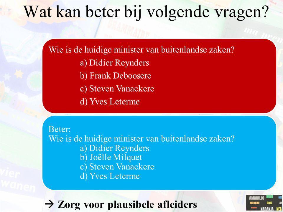  Zorg voor plausibele afleiders Wie is de huidige minister van buitenlandse zaken? a) Didier Reynders b) Frank Deboosere c) Steven Vanackere d) Yves