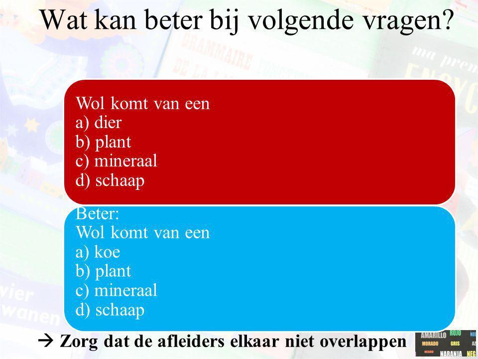  Zorg dat de afleiders elkaar niet overlappen Wol komt van een a) dier b) plant c) mineraal d) schaap Beter: Wol komt van een a) koe b) plant c) mine