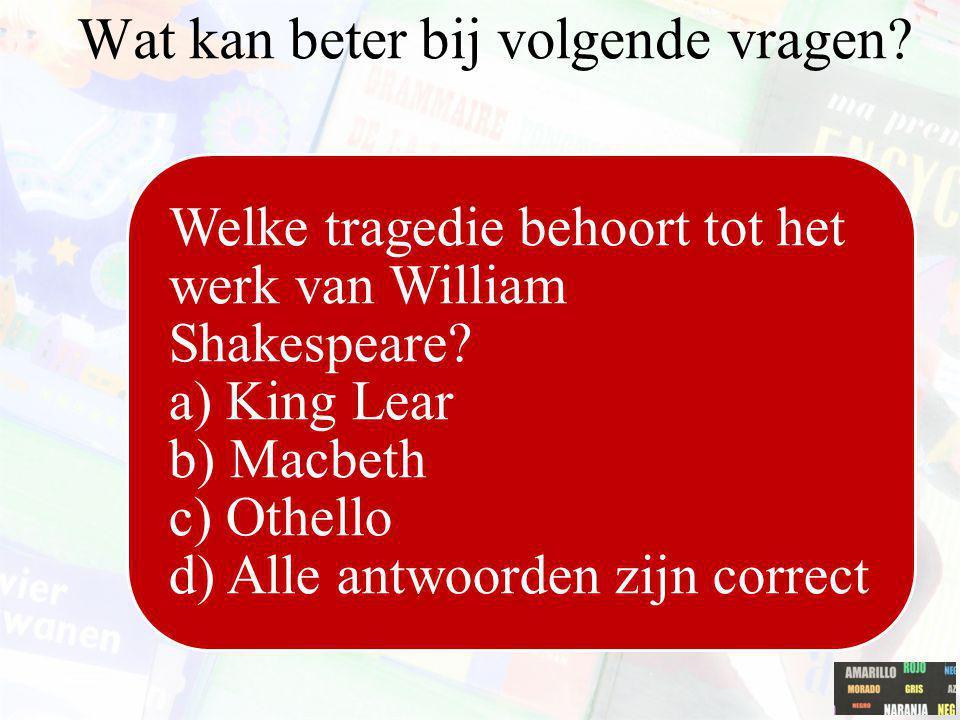 Welke tragedie behoort tot het werk van William Shakespeare? a) King Lear b) Macbeth c) Othello d) Alle antwoorden zijn correct Wat kan beter bij volg