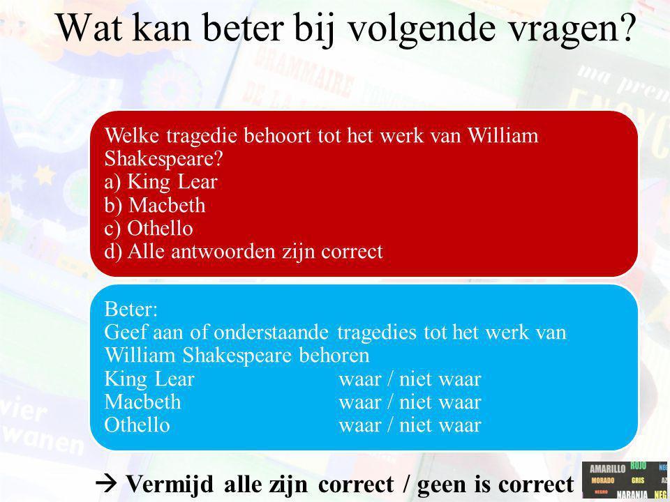  Vermijd alle zijn correct / geen is correct Welke tragedie behoort tot het werk van William Shakespeare? a) King Lear b) Macbeth c) Othello d) Alle