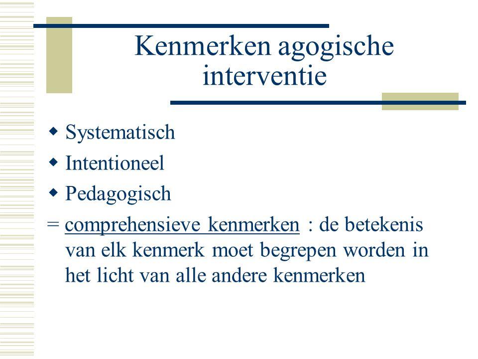 Kenmerken agogische interventie  Systematisch  Intentioneel  Pedagogisch = comprehensieve kenmerken : de betekenis van elk kenmerk moet begrepen worden in het licht van alle andere kenmerken