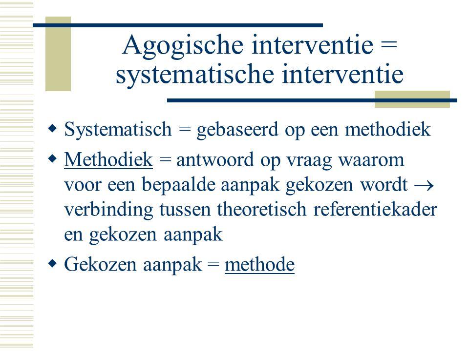 Agogische interventie = systematische interventie  Systematisch = gebaseerd op een methodiek  Methodiek = antwoord op vraag waarom voor een bepaalde aanpak gekozen wordt  verbinding tussen theoretisch referentiekader en gekozen aanpak  Gekozen aanpak = methode