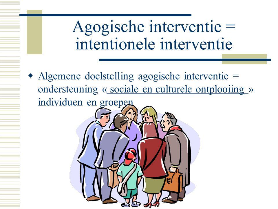 Agogische interventie = intentionele interventie  Algemene doelstelling agogische interventie = ondersteuning « sociale en culturele ontplooiing » individuen en groepen