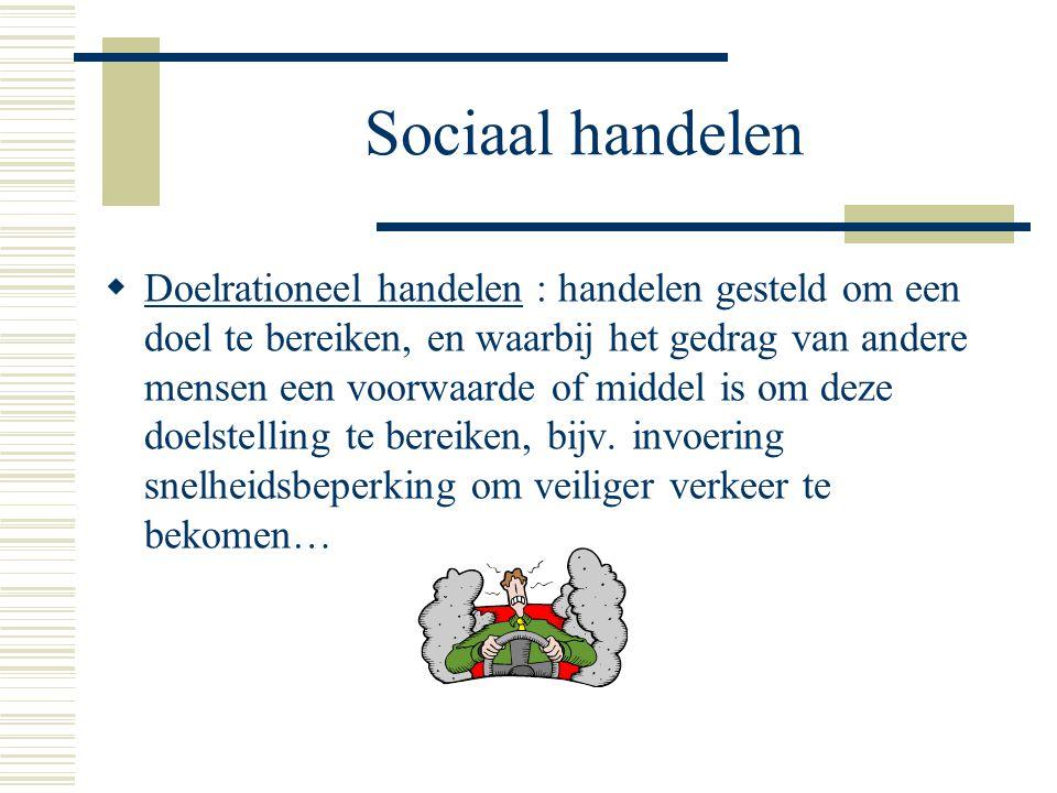 Sociaal handelen  Doelrationeel handelen : handelen gesteld om een doel te bereiken, en waarbij het gedrag van andere mensen een voorwaarde of middel is om deze doelstelling te bereiken, bijv.