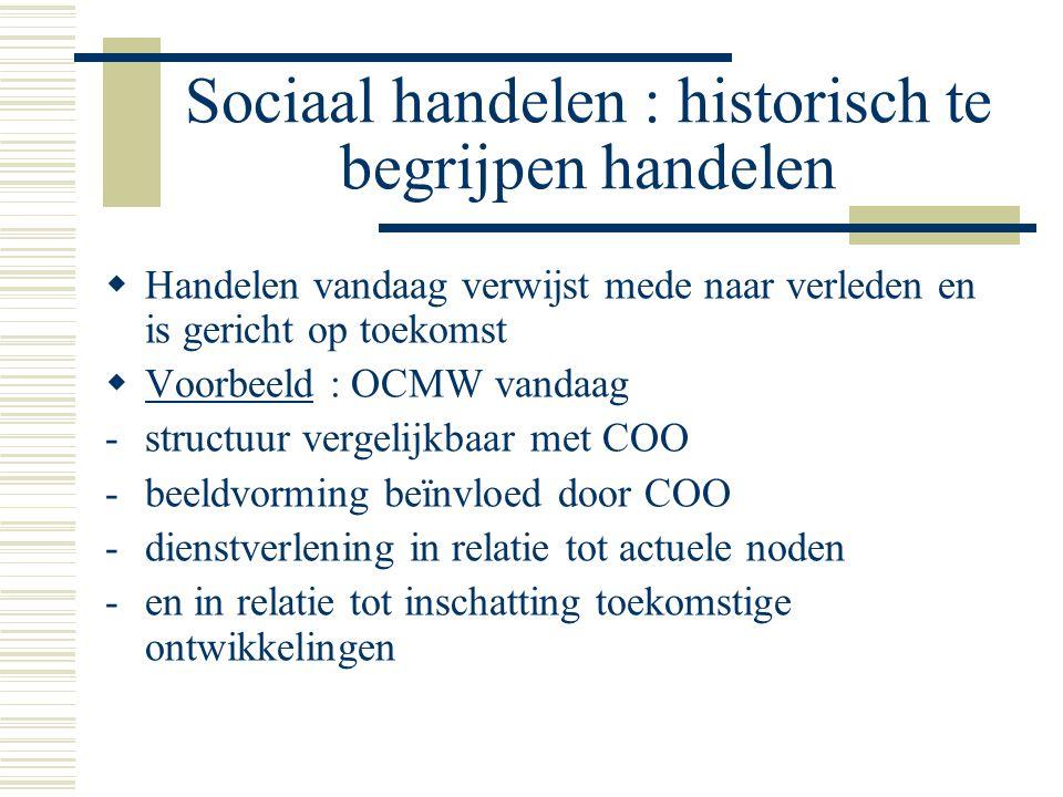 Sociaal handelen : historisch te begrijpen handelen  Handelen vandaag verwijst mede naar verleden en is gericht op toekomst  Voorbeeld : OCMW vandaag -structuur vergelijkbaar met COO -beeldvorming beïnvloed door COO -dienstverlening in relatie tot actuele noden -en in relatie tot inschatting toekomstige ontwikkelingen
