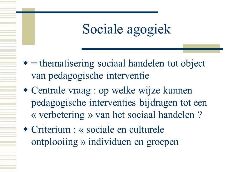 Sociale agogiek  = thematisering sociaal handelen tot object van pedagogische interventie  Centrale vraag : op welke wijze kunnen pedagogische interventies bijdragen tot een « verbetering » van het sociaal handelen .