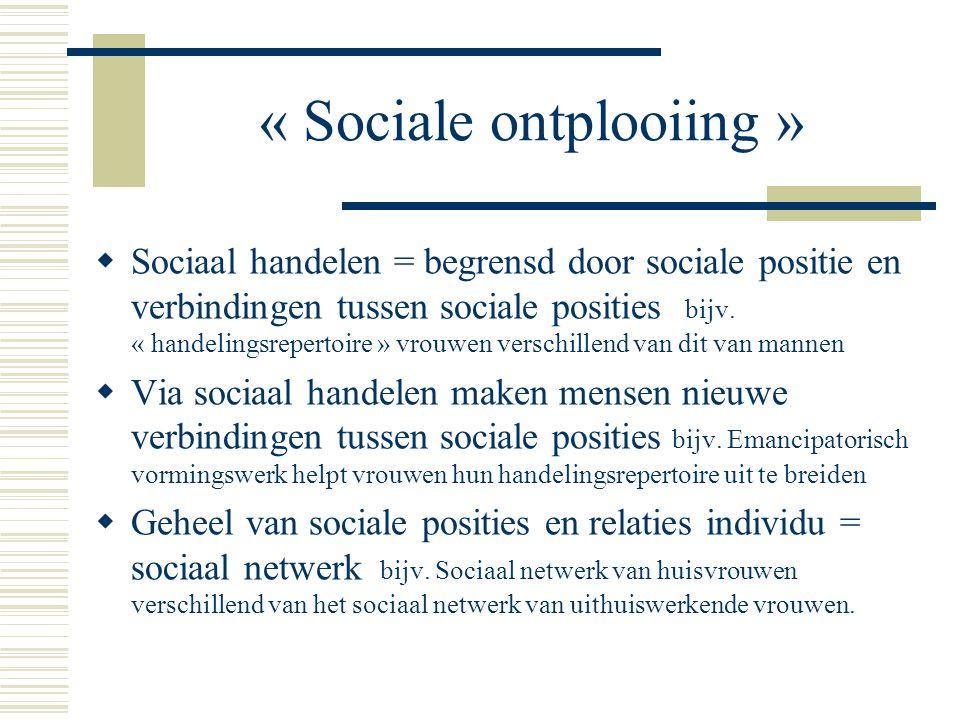 « Sociale ontplooiing »  Sociaal handelen = begrensd door sociale positie en verbindingen tussen sociale posities bijv.