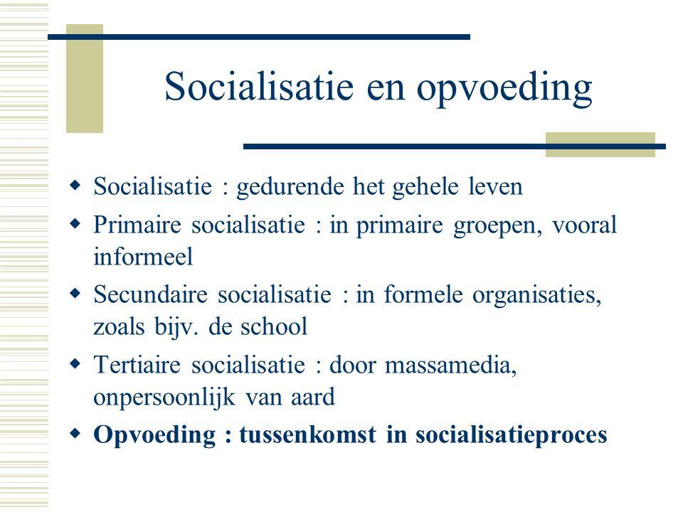 Socialisatie en opvoeding  Socialisatie : gedurende het gehele leven  Primaire socialisatie : in primaire groepen, vooral informeel  Secundaire socialisatie : in formele organisaties, zoals bijv.