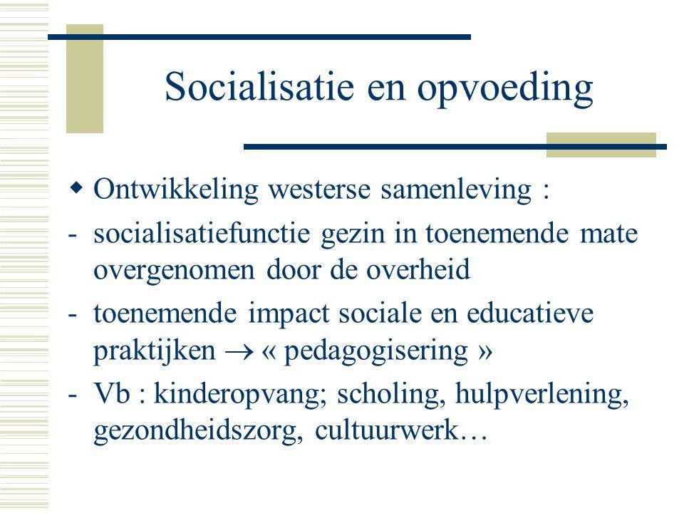 Socialisatie en opvoeding  Ontwikkeling westerse samenleving : -socialisatiefunctie gezin in toenemende mate overgenomen door de overheid -toenemende impact sociale en educatieve praktijken  « pedagogisering » -Vb : kinderopvang; scholing, hulpverlening, gezondheidszorg, cultuurwerk…
