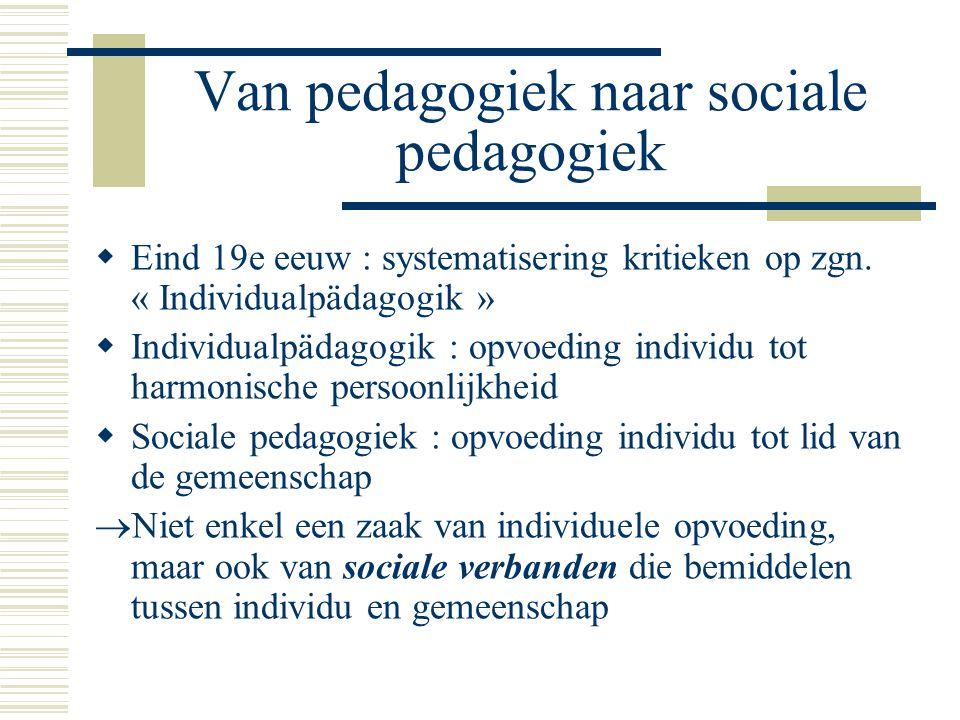 Van pedagogiek naar sociale pedagogiek  Eind 19e eeuw : systematisering kritieken op zgn.