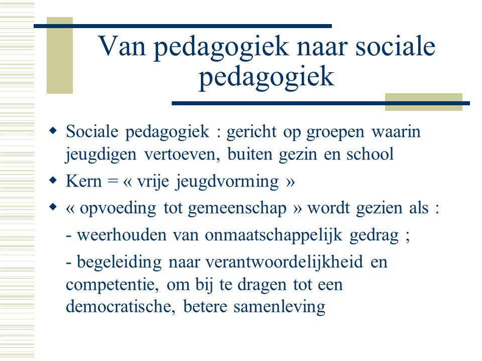 Van pedagogiek naar sociale pedagogiek  Sociale pedagogiek : gericht op groepen waarin jeugdigen vertoeven, buiten gezin en school  Kern = « vrije jeugdvorming »  « opvoeding tot gemeenschap » wordt gezien als : - weerhouden van onmaatschappelijk gedrag ; - begeleiding naar verantwoordelijkheid en competentie, om bij te dragen tot een democratische, betere samenleving