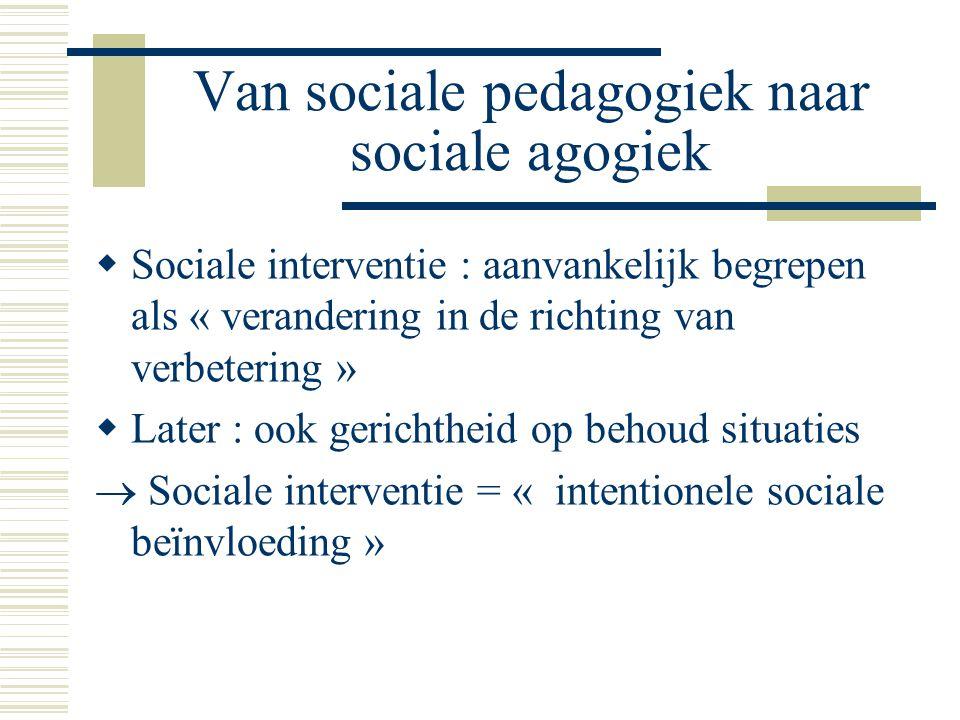 Van sociale pedagogiek naar sociale agogiek  Sociale interventie : aanvankelijk begrepen als « verandering in de richting van verbetering »  Later : ook gerichtheid op behoud situaties  Sociale interventie = « intentionele sociale beïnvloeding »