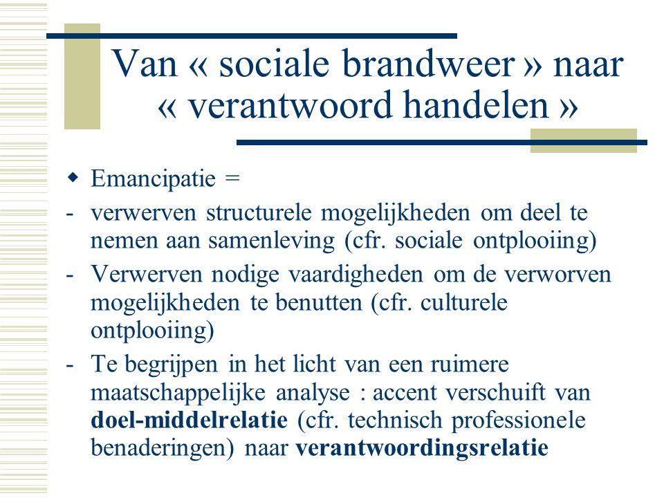 Van « sociale brandweer » naar « verantwoord handelen »  Emancipatie = -verwerven structurele mogelijkheden om deel te nemen aan samenleving (cfr.