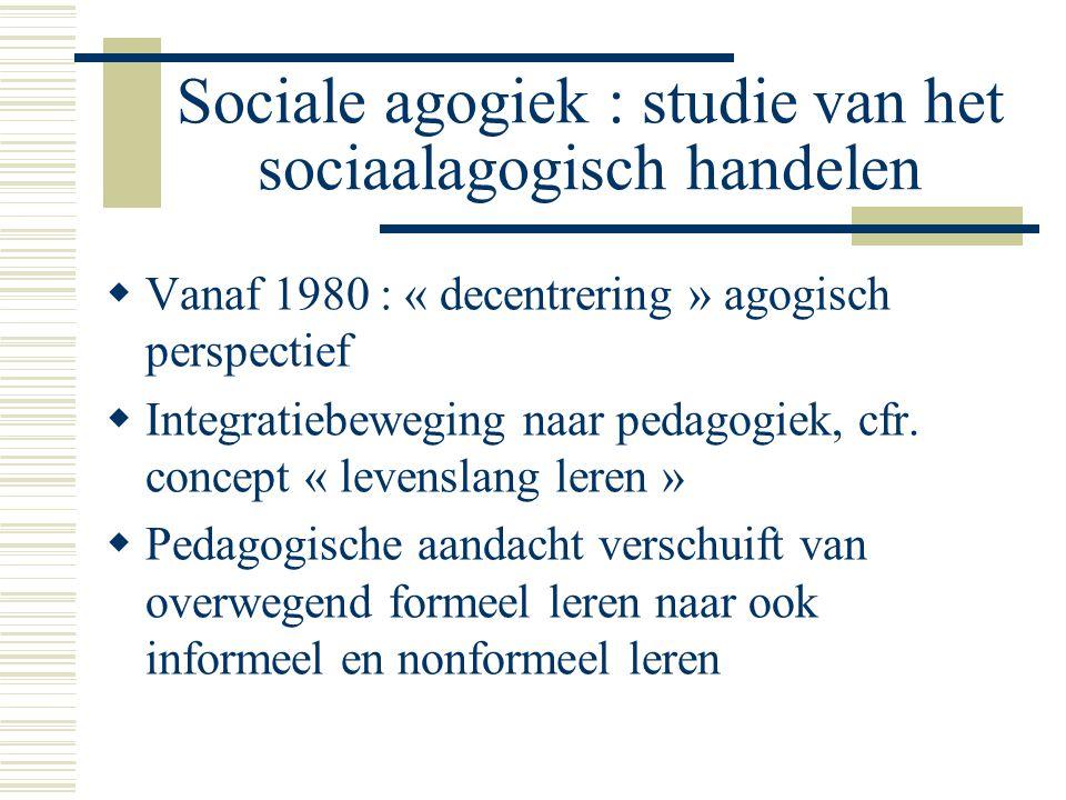 Sociale agogiek : studie van het sociaalagogisch handelen  Vanaf 1980 : « decentrering » agogisch perspectief  Integratiebeweging naar pedagogiek, cfr.