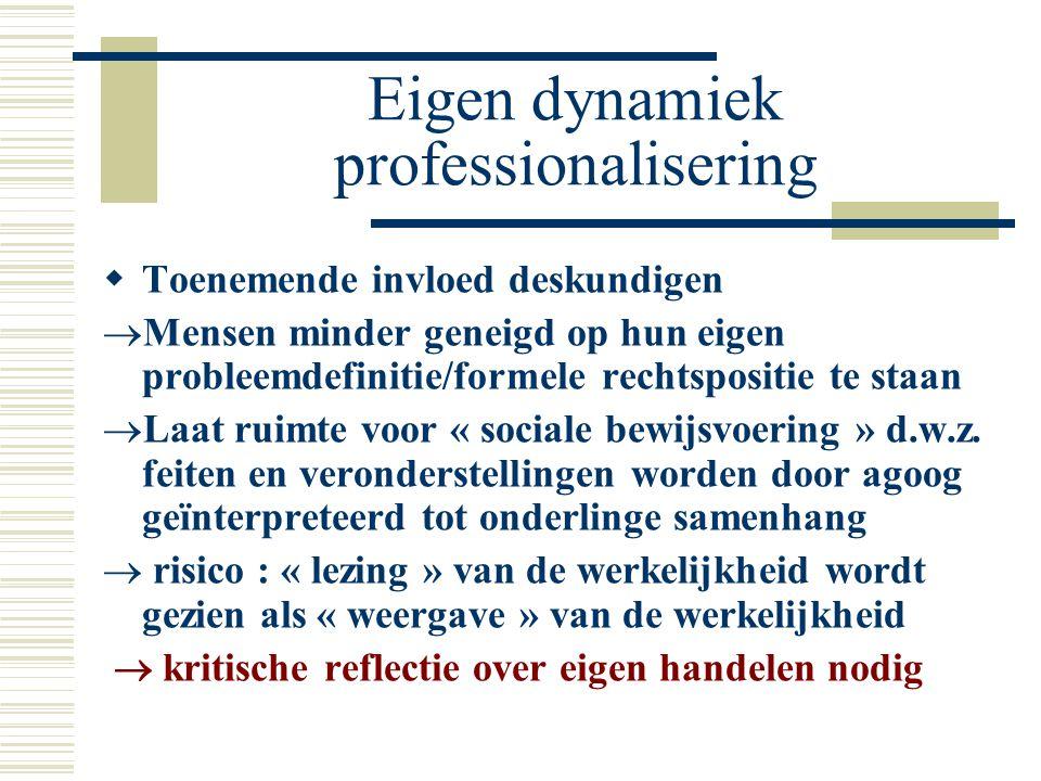 Eigen dynamiek professionalisering  Toenemende invloed deskundigen  Mensen minder geneigd op hun eigen probleemdefinitie/formele rechtspositie te staan  Laat ruimte voor « sociale bewijsvoering » d.w.z.