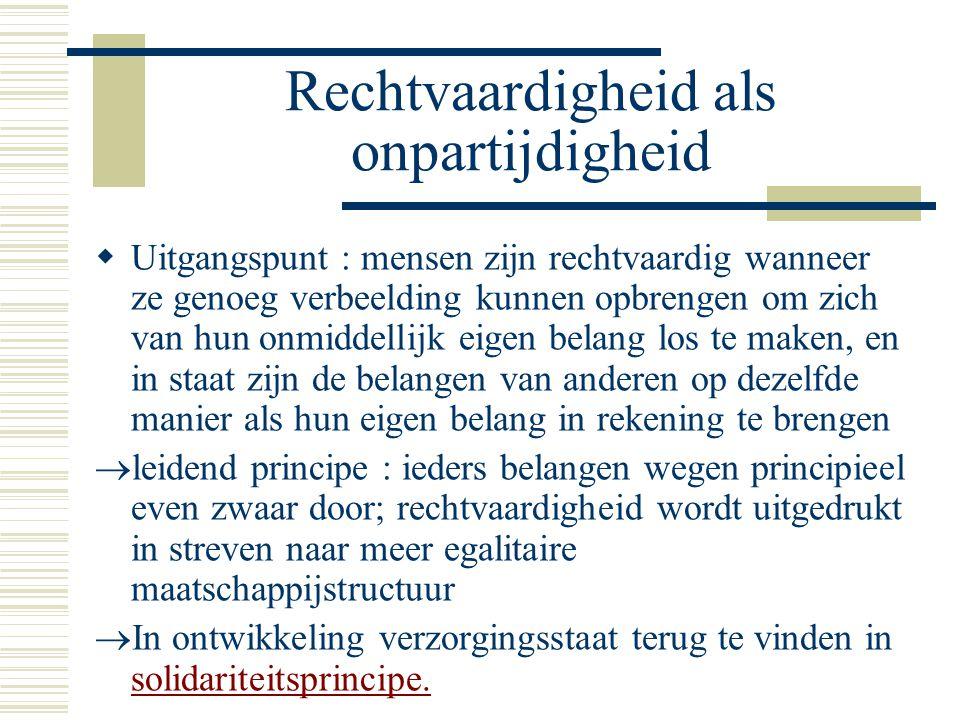 Rechtvaardigheid als onpartijdigheid  Uitgangspunt : mensen zijn rechtvaardig wanneer ze genoeg verbeelding kunnen opbrengen om zich van hun onmiddellijk eigen belang los te maken, en in staat zijn de belangen van anderen op dezelfde manier als hun eigen belang in rekening te brengen  leidend principe : ieders belangen wegen principieel even zwaar door; rechtvaardigheid wordt uitgedrukt in streven naar meer egalitaire maatschappijstructuur  In ontwikkeling verzorgingsstaat terug te vinden in solidariteitsprincipe.