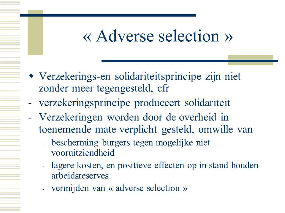 « Adverse selection »  Verzekerings-en solidariteitsprincipe zijn niet zonder meer tegengesteld, cfr -verzekeringsprincipe produceert solidariteit -Verzekeringen worden door de overheid in toenemende mate verplicht gesteld, omwille van - bescherming burgers tegen mogelijke niet vooruitziendheid - lagere kosten, en positieve effecten op in stand houden arbeidsreserves - vermijden van « adverse selection »