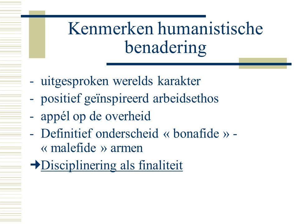 Kenmerken humanistische benadering -uitgesproken werelds karakter -positief geïnspireerd arbeidsethos -appél op de overheid -Definitief onderscheid « bonafide » - « malefide » armen Disciplinering als finaliteit