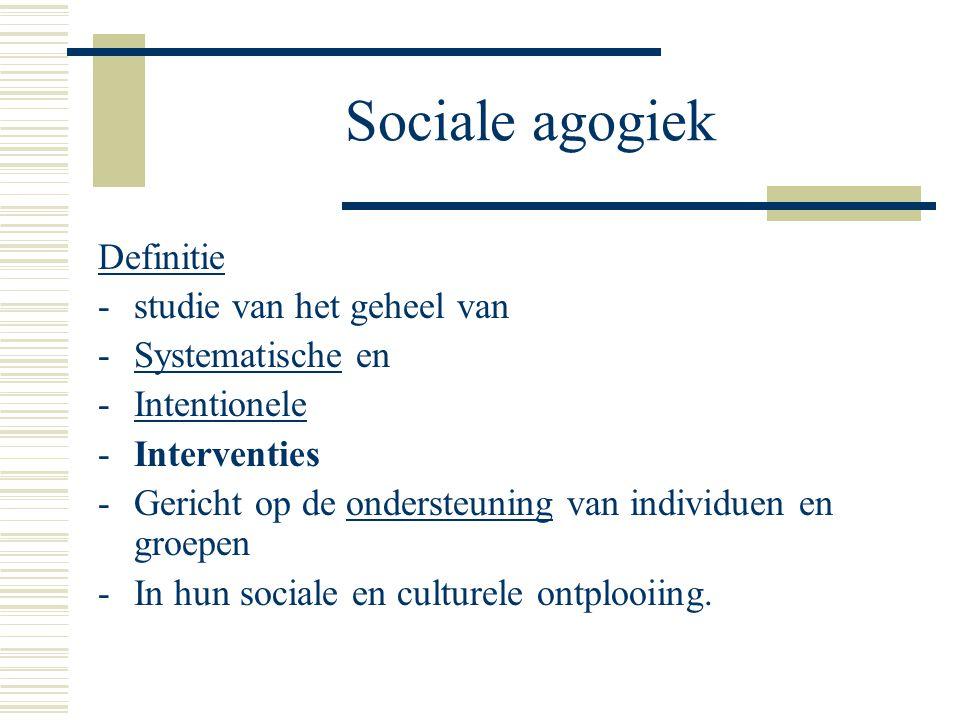 Sociale agogiek Definitie -studie van het geheel van -Systematische en -Intentionele -Interventies -Gericht op de ondersteuning van individuen en groepen -In hun sociale en culturele ontplooiing.