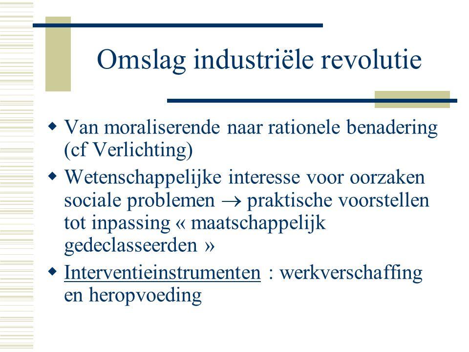 Omslag industriële revolutie  Van moraliserende naar rationele benadering (cf Verlichting)  Wetenschappelijke interesse voor oorzaken sociale problemen  praktische voorstellen tot inpassing « maatschappelijk gedeclasseerden »  Interventieinstrumenten : werkverschaffing en heropvoeding