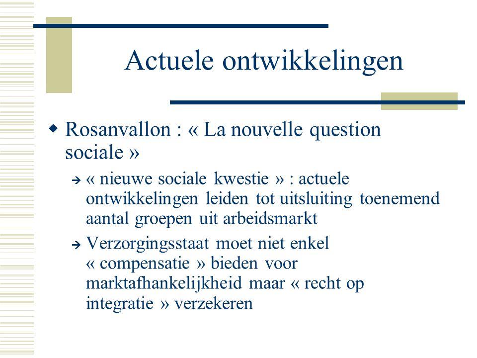 Actuele ontwikkelingen  Rosanvallon : « La nouvelle question sociale »  « nieuwe sociale kwestie » : actuele ontwikkelingen leiden tot uitsluiting toenemend aantal groepen uit arbeidsmarkt  Verzorgingsstaat moet niet enkel « compensatie » bieden voor marktafhankelijkheid maar « recht op integratie » verzekeren