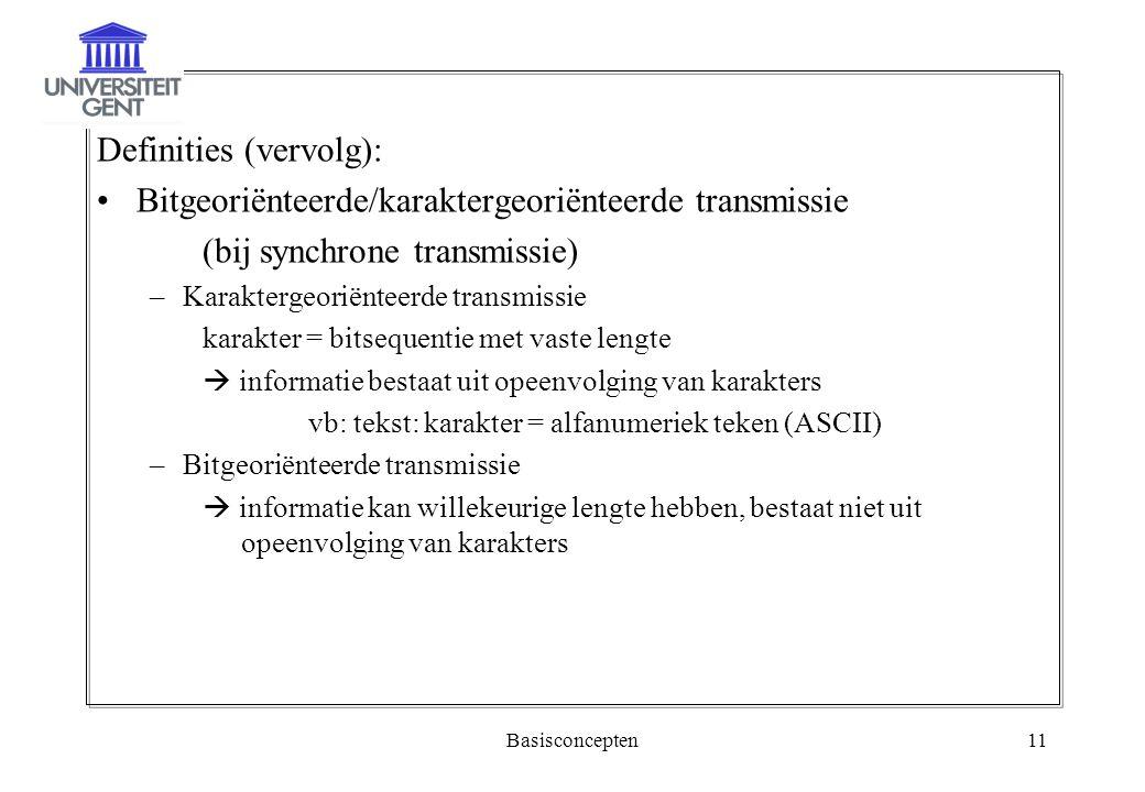 Basisconcepten11 Definities (vervolg): Bitgeoriënteerde/karaktergeoriënteerde transmissie (bij synchrone transmissie) –Karaktergeoriënteerde transmiss
