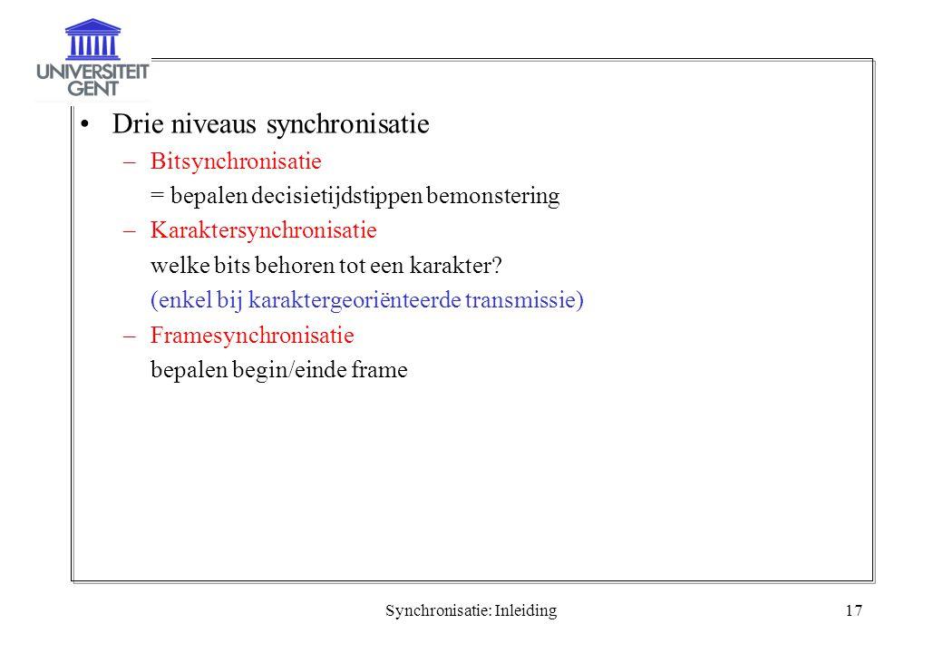 Synchronisatie: Inleiding17 Drie niveaus synchronisatie –Bitsynchronisatie = bepalen decisietijdstippen bemonstering –Karaktersynchronisatie welke bit