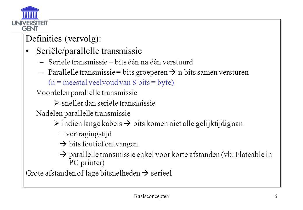 Basisconcepten6 Definities (vervolg): Seriële/parallelle transmissie –Seriële transmissie = bits één na één verstuurd –Parallelle transmissie = bits g