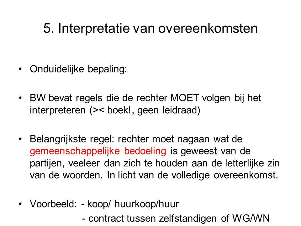 5. Interpretatie van overeenkomsten Onduidelijke bepaling: BW bevat regels die de rechter MOET volgen bij het interpreteren (>< boek!, geen leidraad)