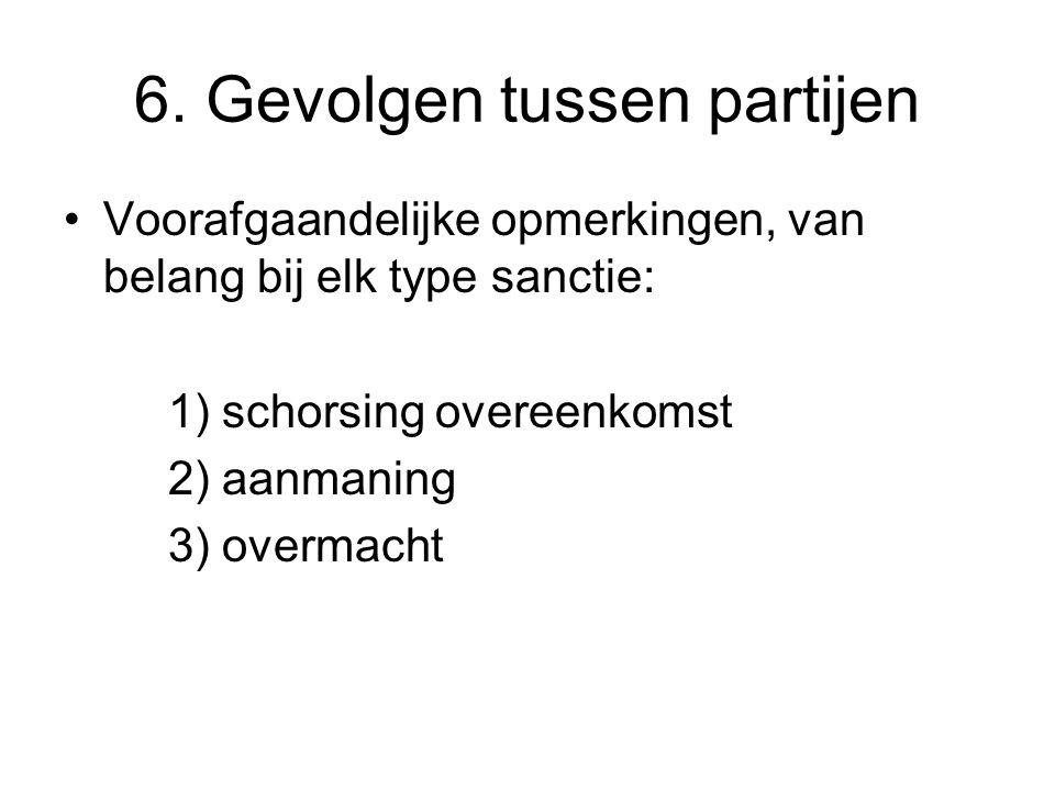 6. Gevolgen tussen partijen Voorafgaandelijke opmerkingen, van belang bij elk type sanctie: 1) schorsing overeenkomst 2) aanmaning 3) overmacht