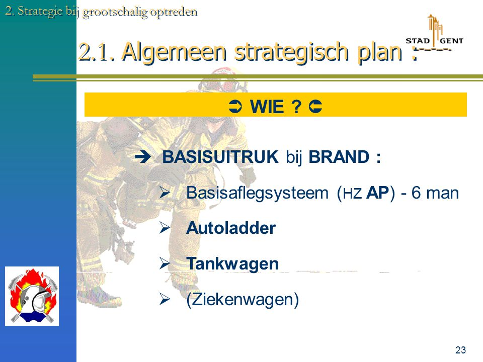 22 2.1. Algemeen strategisch plan : 2. Strategie bij grootschalig optreden  WELKE MIDDELEN ?   Optimale blusdebiet: (LxBxH):2 = L/m³/min Aantal man