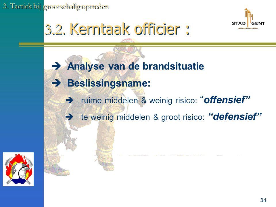 33 3. Tactiek bij grootschalig optreden 3.2. Kerntaak officier :  WIE & WAT inzetten met WELKE middelen & volgens welke procedures (HOE) met als doel