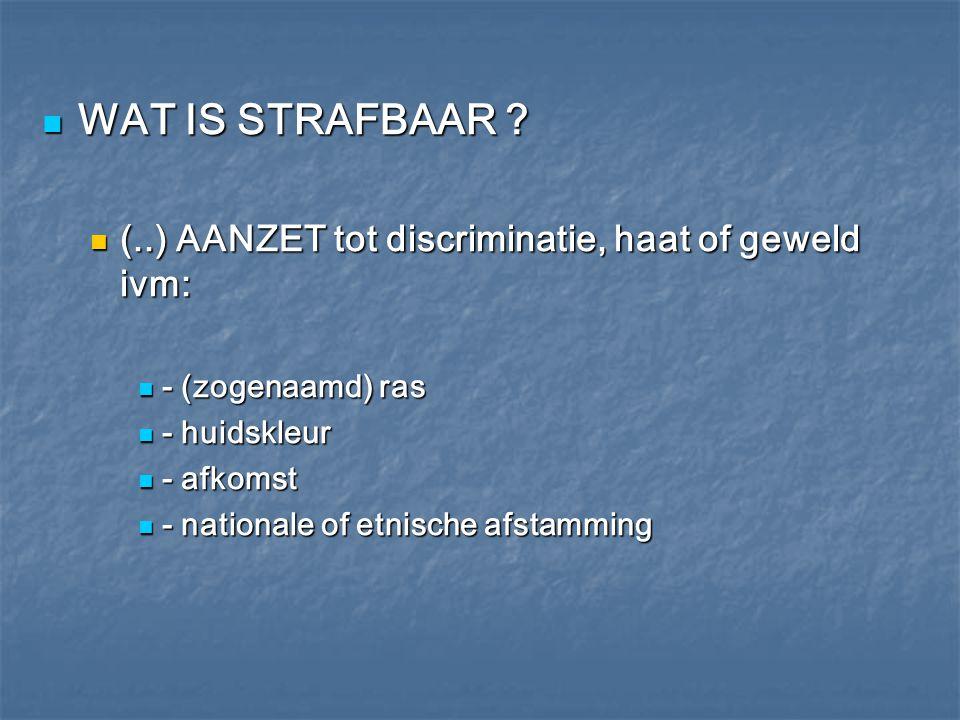 WAT IS STRAFBAAR ? WAT IS STRAFBAAR ? (..) AANZET tot discriminatie, haat of geweld ivm: (..) AANZET tot discriminatie, haat of geweld ivm: - (zogenaa