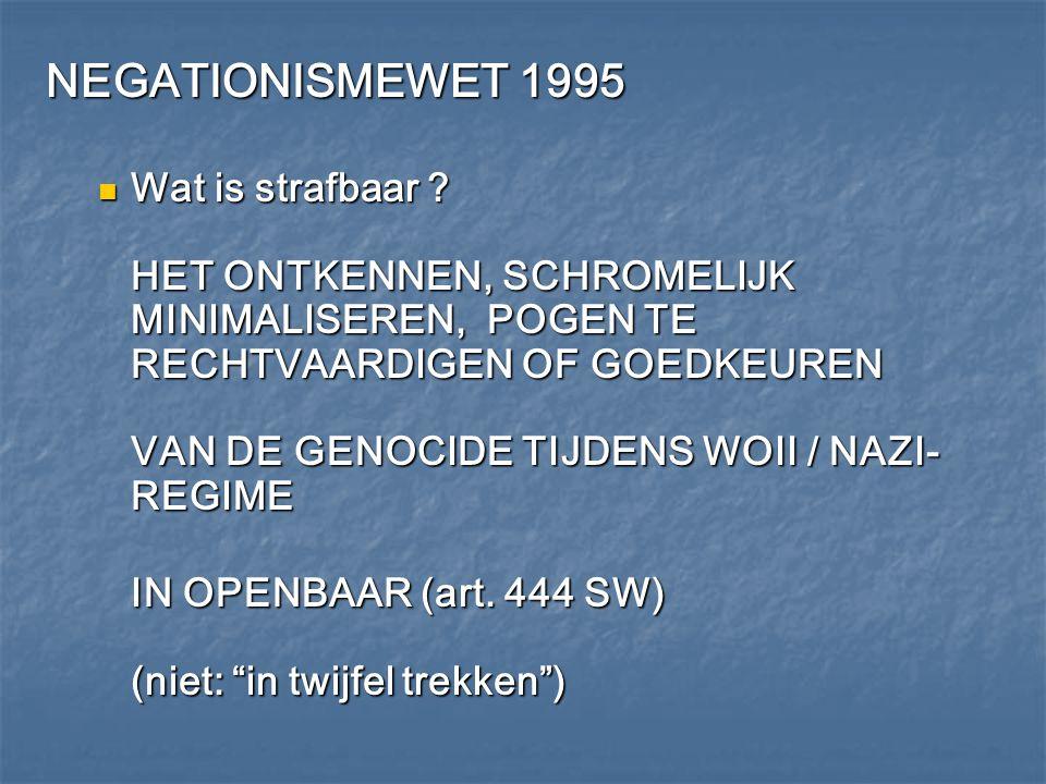 NEGATIONISMEWET 1995 Wat is strafbaar ? HET ONTKENNEN, SCHROMELIJK MINIMALISEREN, POGEN TE RECHTVAARDIGEN OF GOEDKEUREN VAN DE GENOCIDE TIJDENS WOII /