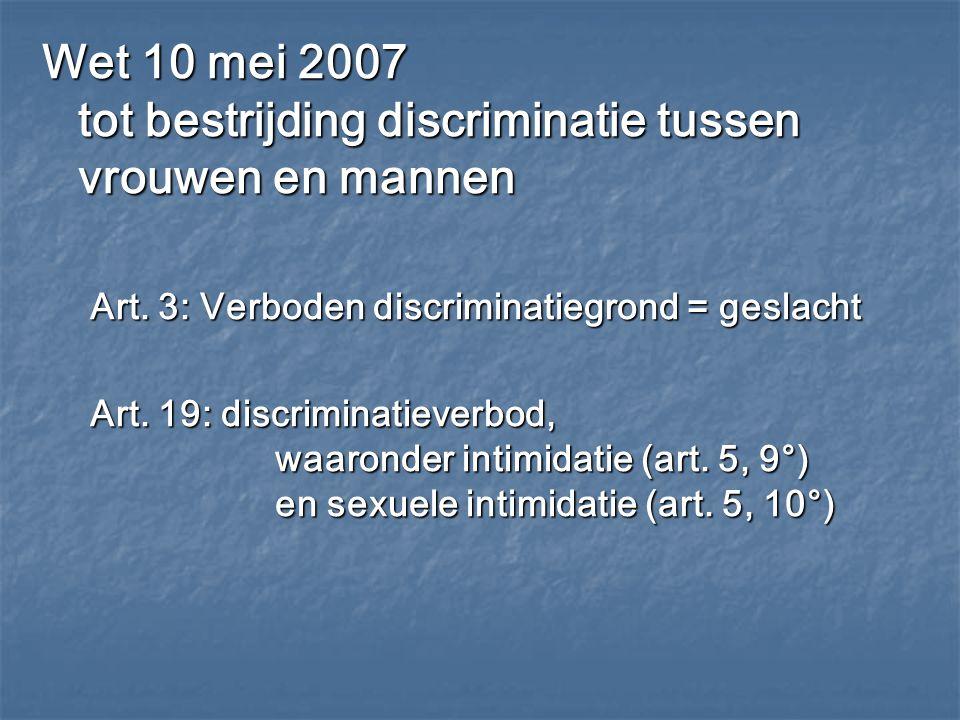 Wet 10 mei 2007 tot bestrijding discriminatie tussen vrouwen en mannen Art. 3: Verboden discriminatiegrond = geslacht Art. 19: discriminatieverbod, wa