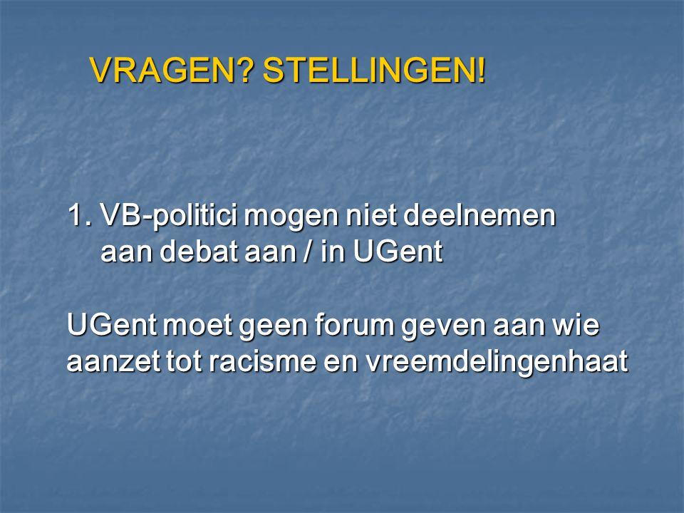 VRAGEN? STELLINGEN! 1. VB-politici mogen niet deelnemen aan debat aan / in UGent UGent moet geen forum geven aan wie aanzet tot racisme en vreemdeling