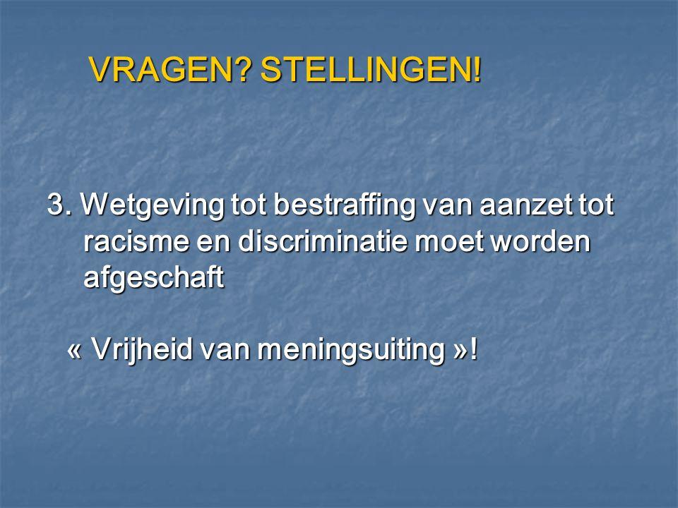 VRAGEN? STELLINGEN! 3. Wetgeving tot bestraffing van aanzet tot racisme en discriminatie moet worden afgeschaft « Vrijheid van meningsuiting »! 3. Wet