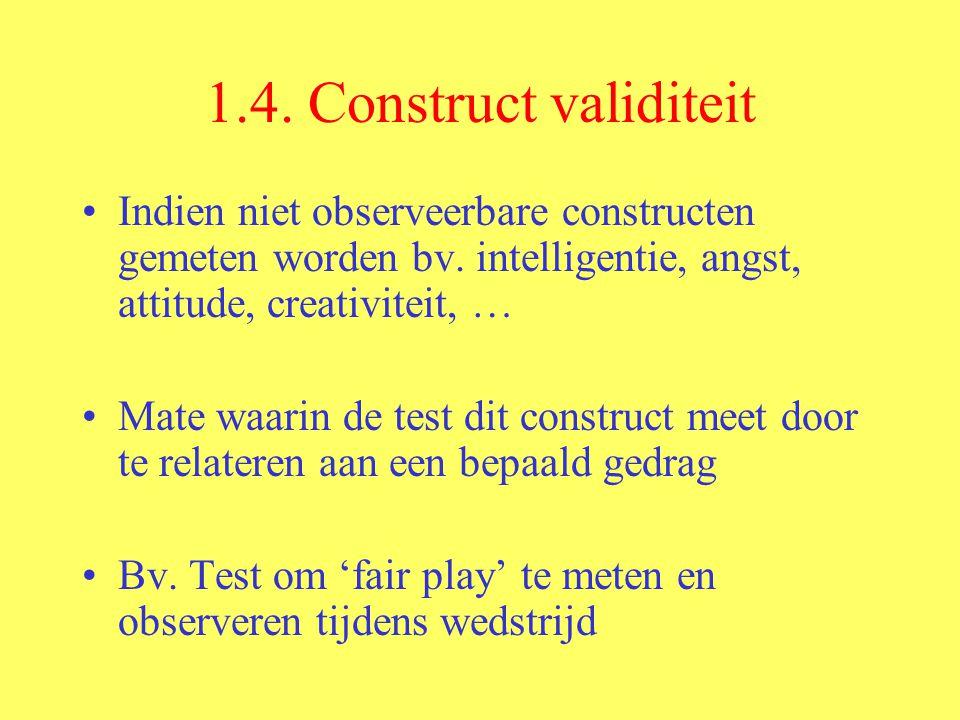 1.4. Construct validiteit Indien niet observeerbare constructen gemeten worden bv. intelligentie, angst, attitude, creativiteit, … Mate waarin de test