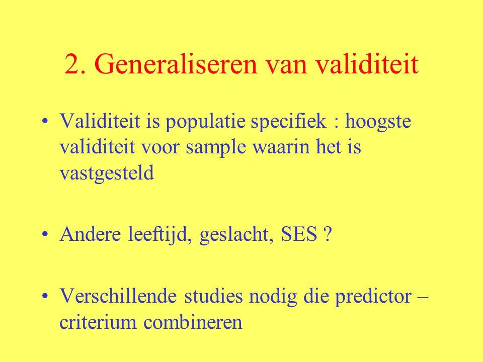 2. Generaliseren van validiteit Validiteit is populatie specifiek : hoogste validiteit voor sample waarin het is vastgesteld Andere leeftijd, geslacht
