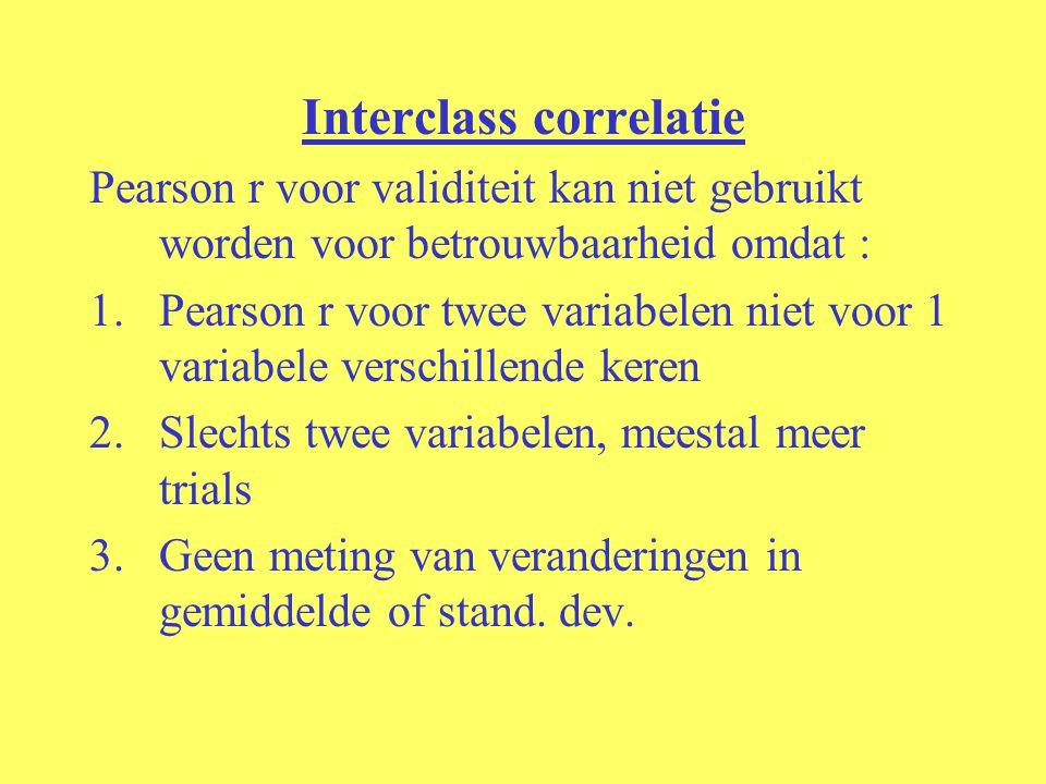 Interclass correlatie Pearson r voor validiteit kan niet gebruikt worden voor betrouwbaarheid omdat : 1.Pearson r voor twee variabelen niet voor 1 var