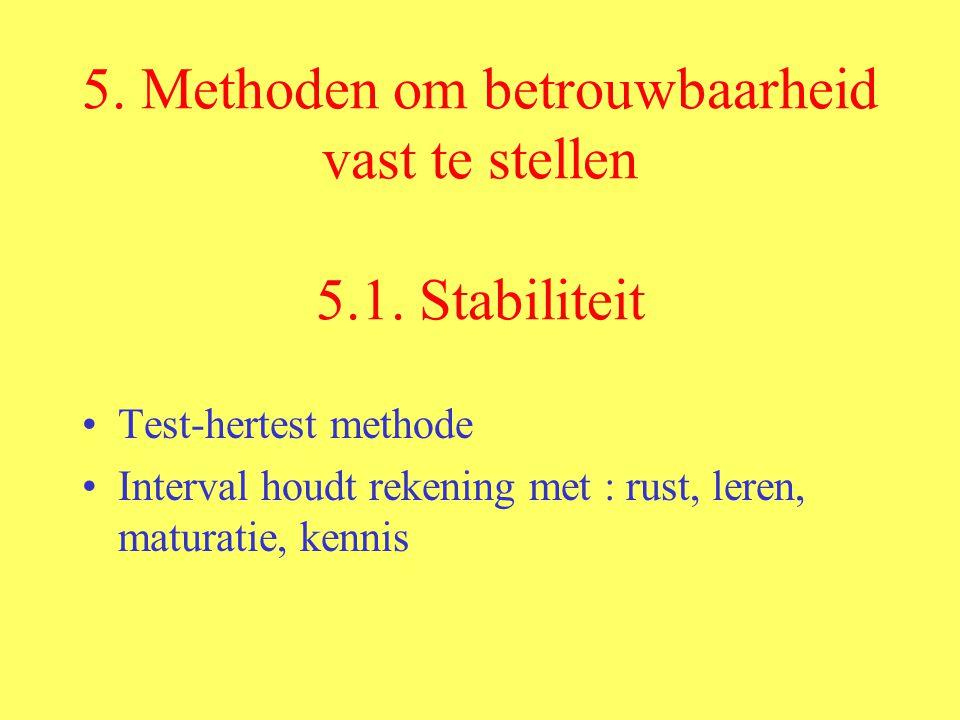 5. Methoden om betrouwbaarheid vast te stellen 5.1. Stabiliteit Test-hertest methode Interval houdt rekening met : rust, leren, maturatie, kennis