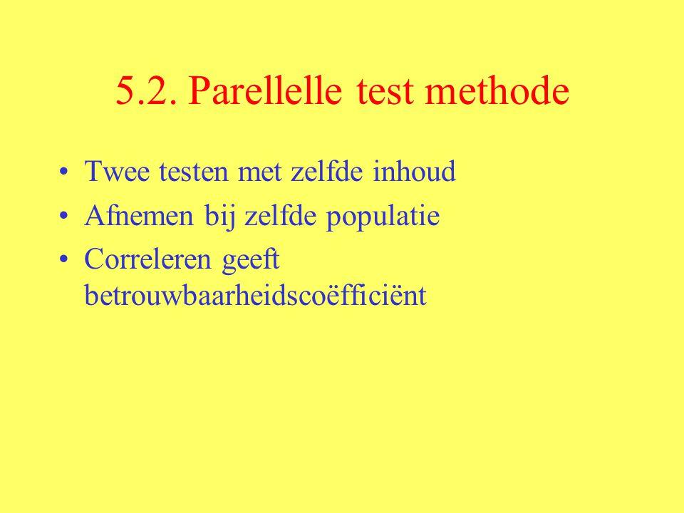 5.2. Parellelle test methode Twee testen met zelfde inhoud Afnemen bij zelfde populatie Correleren geeft betrouwbaarheidscoëfficiënt