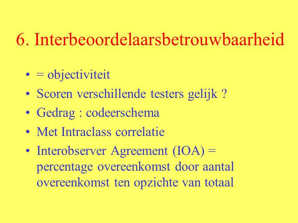6. Interbeoordelaarsbetrouwbaarheid = objectiviteit Scoren verschillende testers gelijk ? Gedrag : codeerschema Met Intraclass correlatie Interobserve