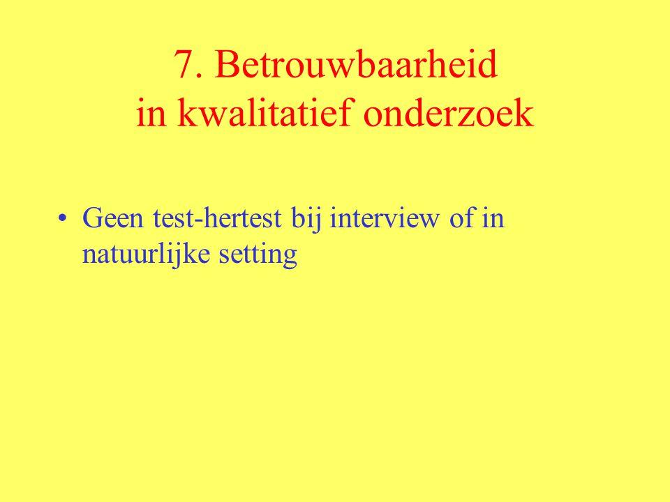 7. Betrouwbaarheid in kwalitatief onderzoek Geen test-hertest bij interview of in natuurlijke setting