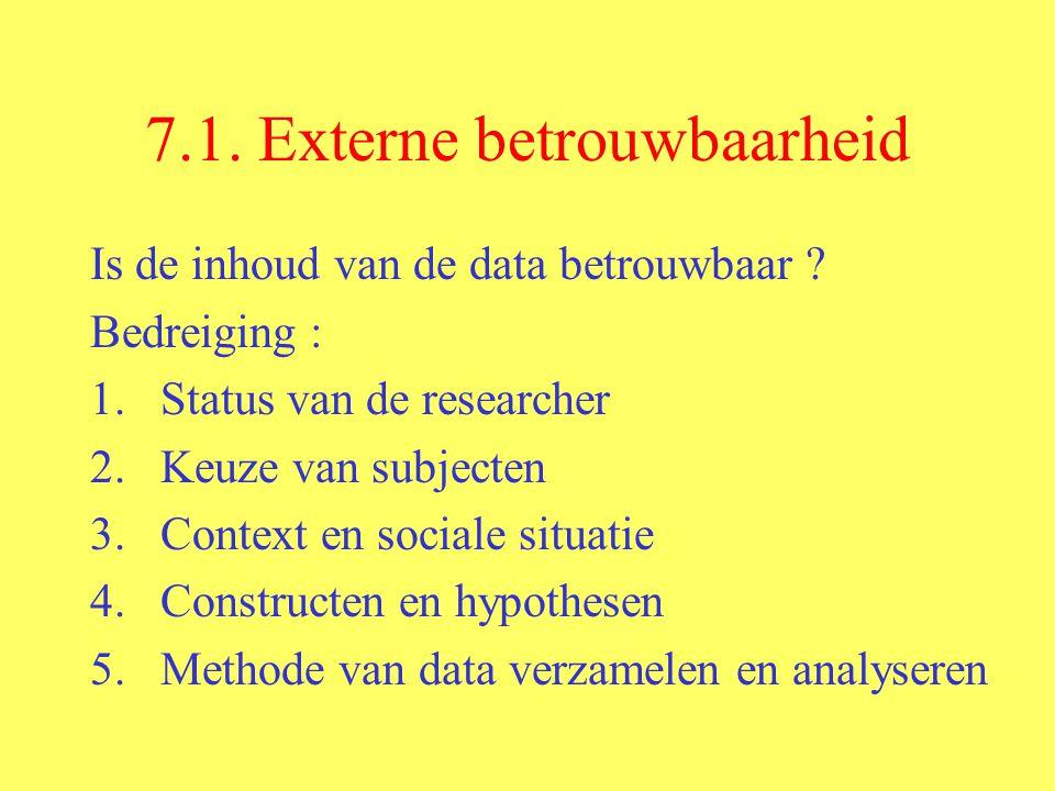 7.1. Externe betrouwbaarheid Is de inhoud van de data betrouwbaar ? Bedreiging : 1.Status van de researcher 2.Keuze van subjecten 3.Context en sociale