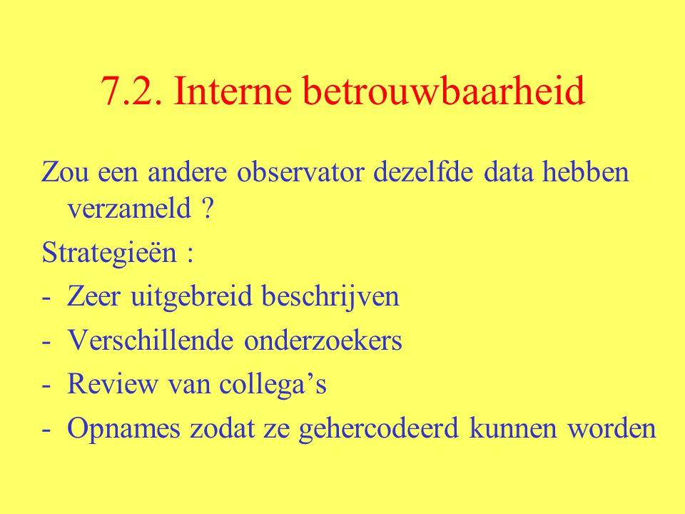7.2. Interne betrouwbaarheid Zou een andere observator dezelfde data hebben verzameld ? Strategieën : -Zeer uitgebreid beschrijven -Verschillende onde